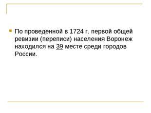 По проведенной в 1724 г. первой общей ревизии (переписи) населения Воронеж на