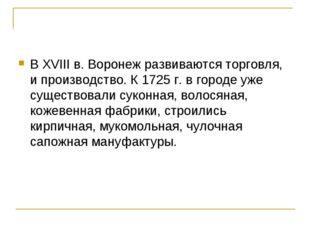 В XVIII в. Воронеж развиваются торговля, и производство. К 1725 г. в городе у