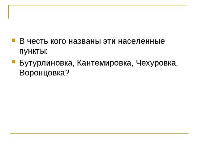 В честь кого названы эти населенные пункты: Бутурлиновка, Кантемировка, Чехур...