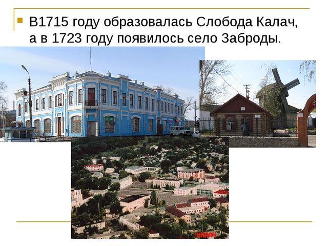 В1715 году образовалась Слобода Калач, а в 1723 году появилось село Заброды.