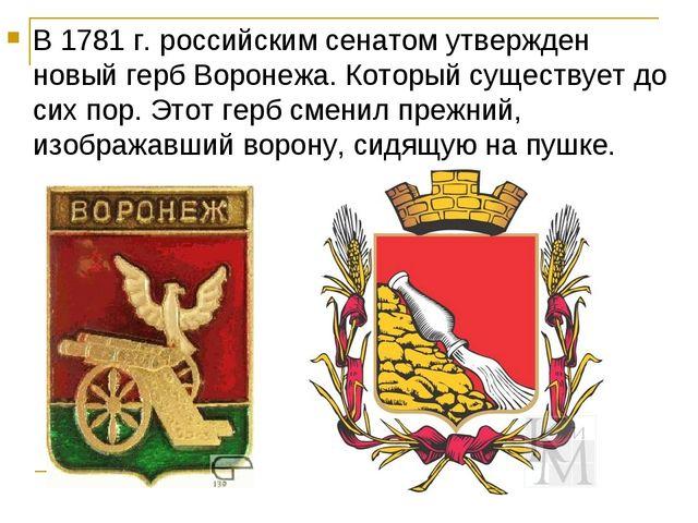 В 1781 г. российским сенатом утвержден новый герб Воронежа. Который существуе...
