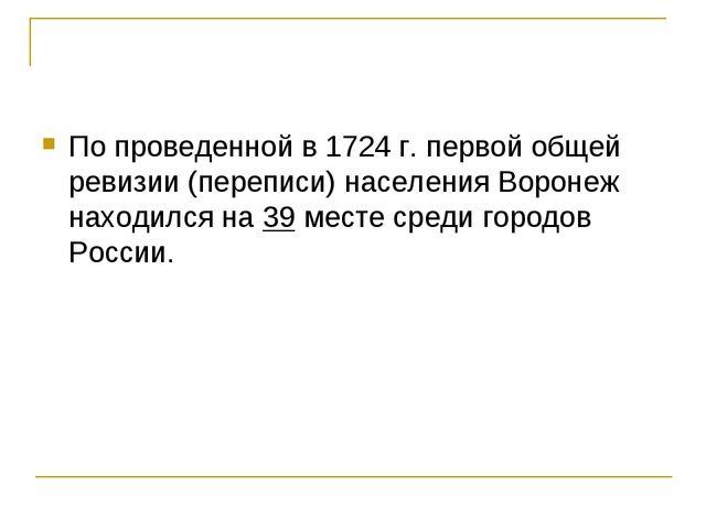 По проведенной в 1724 г. первой общей ревизии (переписи) населения Воронеж на...
