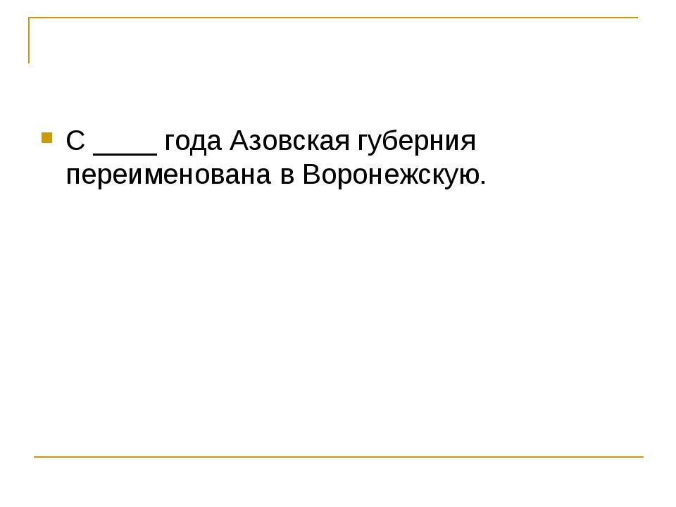 С ____ года Азовская губерния переименована в Воронежскую.