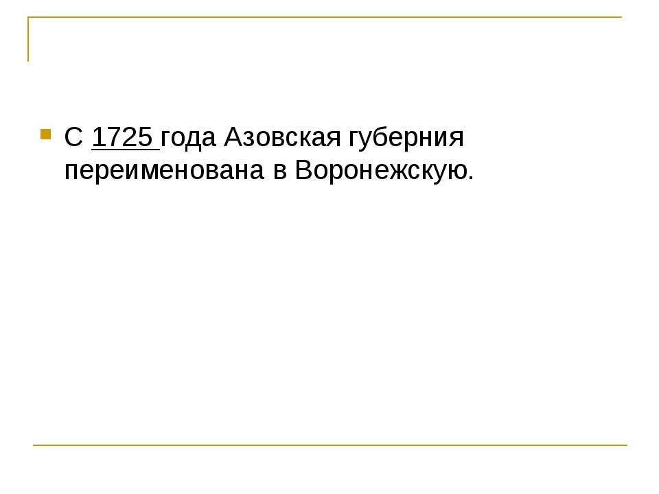 С 1725 года Азовская губерния переименована в Воронежскую.