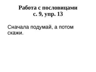 Работа с пословицами с. 9, упр. 13 Сначала подумай, а потом скажи.