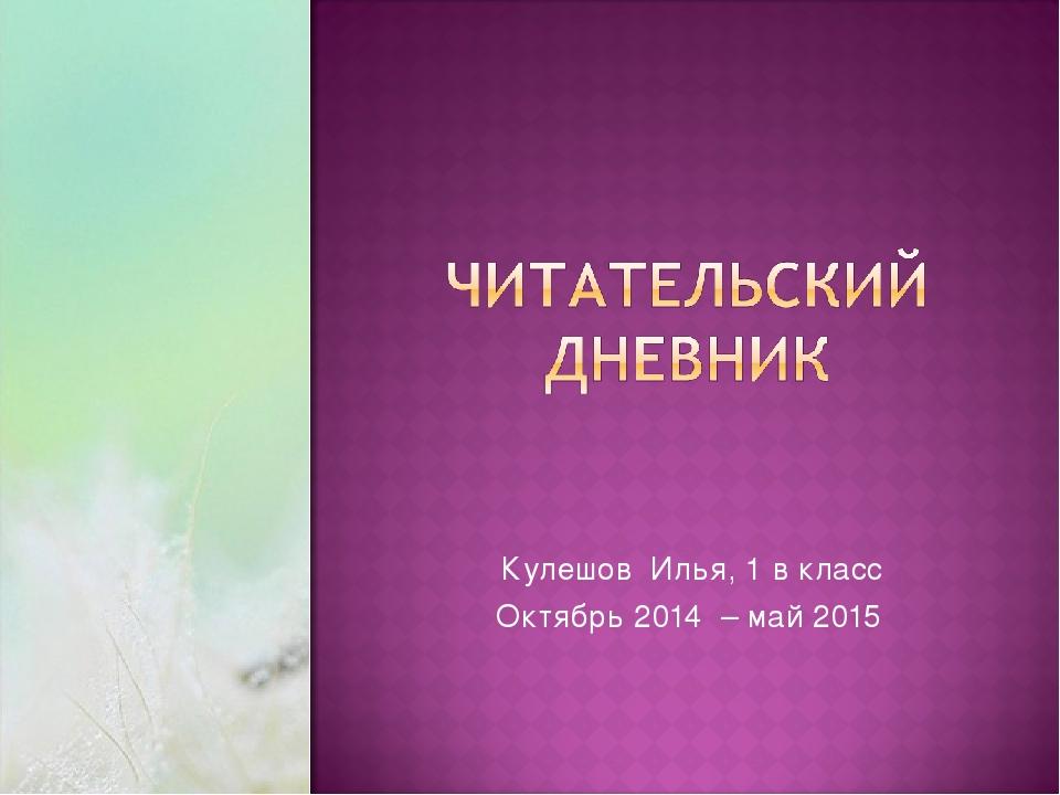 Кулешов Илья, 1 в класс Октябрь 2014 – май 2015