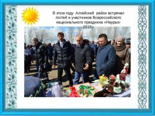 В этом году Алгайский район встречал гостей и участников Всероссийского наци