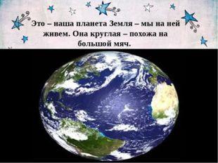 Это – наша планета Земля – мы на ней живем. Она круглая – похожа на большой