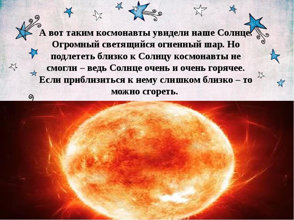 А вот таким космонавты увидели наше Солнце. Огромный светящийся огненный шар...