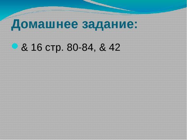 Домашнее задание: & 16 стр. 80-84, & 42