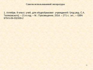 * Список использованной литературы  1. Алгебра. 9 класс: учеб. для общеобраз