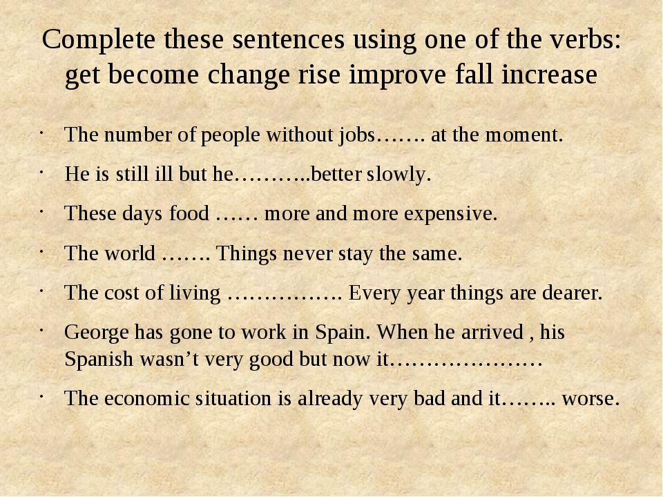 Complete these sentences using one of the verbs: get become change rise impro...