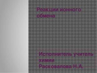 Реакции ионного обмена Исполнитель учитель химии Расковалова Н.А.