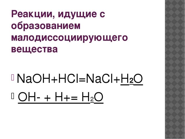 Реакции, идущие с образованием малодиссоциирующего вещества NaOH+HCl=NaCl+H2O...