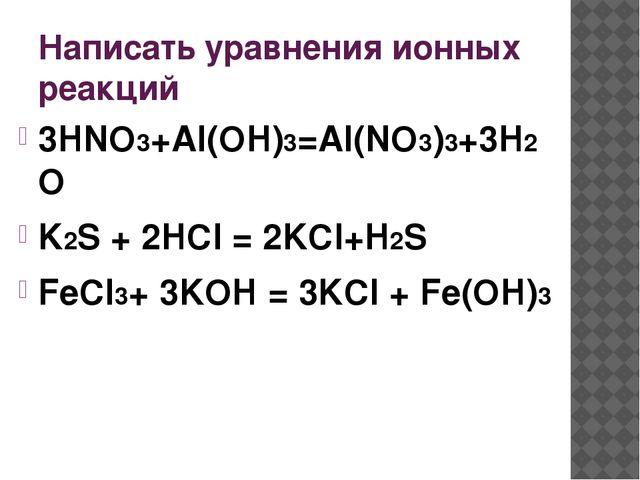 Написать уравнения ионных реакций 3HNO3+Al(OH)3=Al(NO3)3+3H2O K2S + 2HCl = 2K...