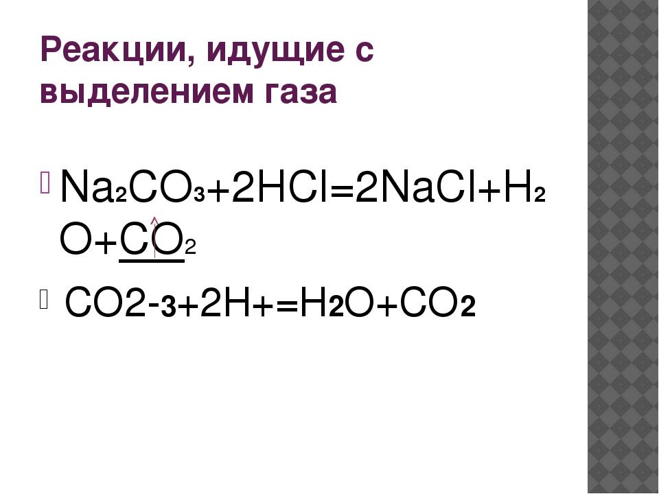 Реакции, идущие с выделением газа Na2CO3+2HCl=2NaCl+H2O+CO2 CO2-3+2H+=H2O+CO2