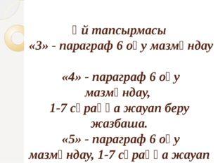 Үй тапсырмасы «3» - параграф 6 оқу мазмұндау «4» - параграф 6 оқу мазмұндау,