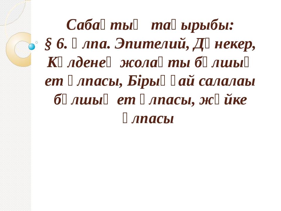 Сабақтың тақырыбы: § 6. Ұлпа. Эпителий, Дәнекер, Көлденең жолақты бұлшық ет ұ...