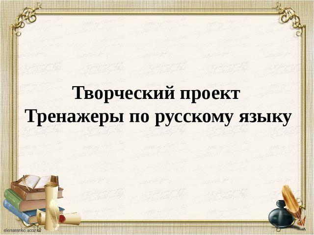 Творческий проект  Тренажеры по русскому языку