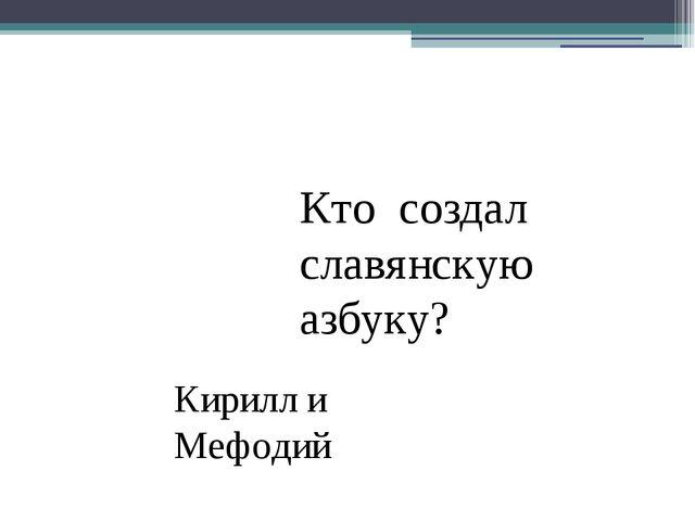 Кто создал славянскую азбуку? Кирилл и Мефодий