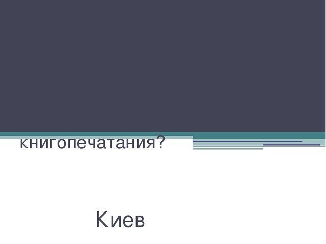 Какой город на Руси стал центром славянского книгопечатания? Киев