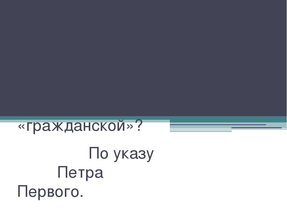 В чьё царствование славянская азбука была заменена «гражданской»? По указу Пе...
