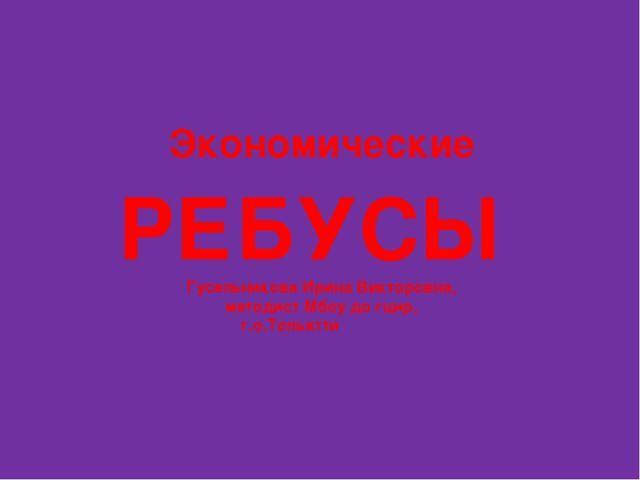 Экономические РЕБУСЫ Гусельникова Ирина Викторовна, методист Мбоу до гцир, г....