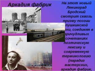 Аркадия фабрик На этот новый Ленинград Бродский смотрит сквозь призму поэзии