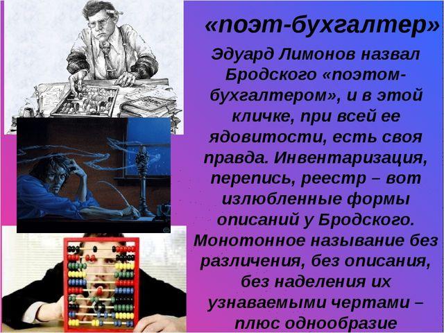 «поэт-бухгалтер» Эдуард Лимонов назвал Бродского «поэтом-бухгалтером», и в э...