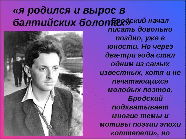 «я родился и вырос в балтийских болотах» Бродский начал писать довольно позд...