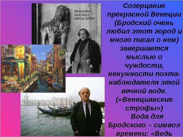 И Созерцание прекрасной Венеции (Бродский очень любил этот город и много пис...