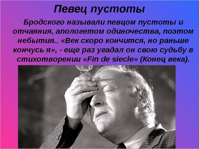 Певец пустоты Бродского называли певцом пустоты и отчаяния, апологетом одино...