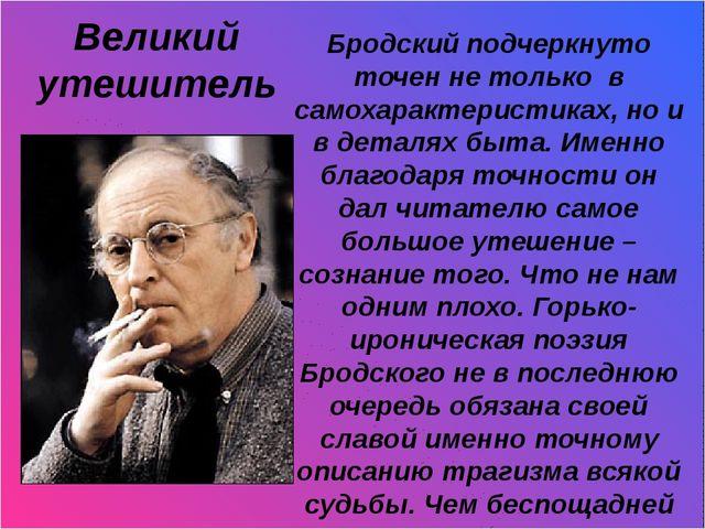 Великий утешитель Бродский подчеркнуто точен не только в самохарактеристиках...