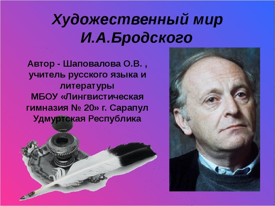 Художественный мир И.А.Бродского И.Бродский Автор - Шаповалова О.В. , учител...