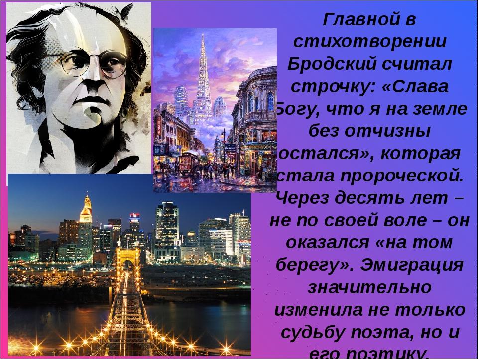 И Главной в стихотворении Бродский считал строчку: «Слава Богу, что я на зем...