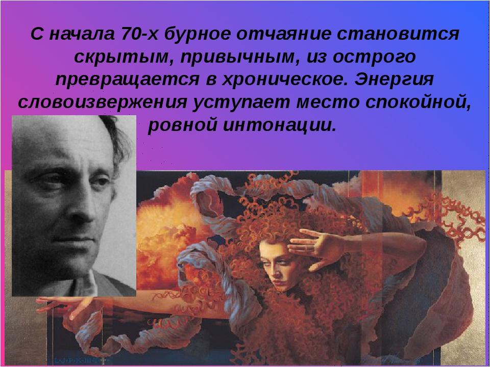 п С начала 70-х бурное отчаяние становится скрытым, привычным, из острого пр...