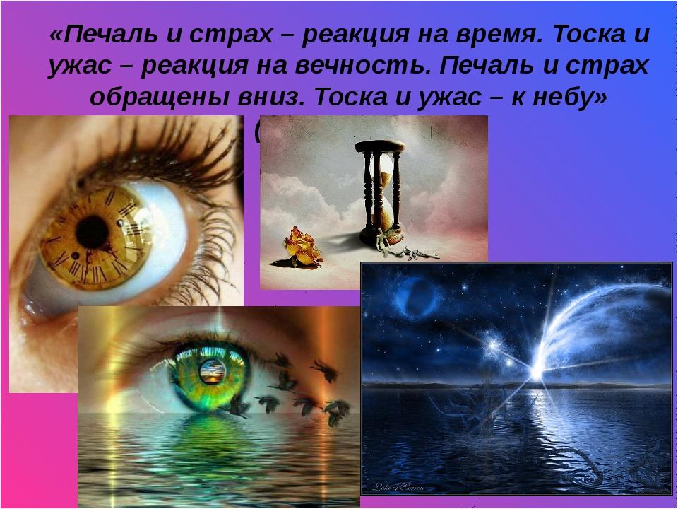 И «Печаль и страх – реакция на время. Тоска и ужас – реакция на вечность. Пе...