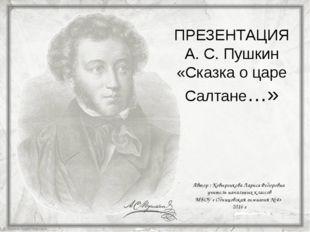 ПРЕЗЕНТАЦИЯ А. С. Пушкин «Сказка о царе Салтане…» Автор : Ковыренкова Лариса