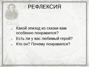 РЕФЛЕКСИЯ Какой эпизод из сказки вам особенно понравился? Есть ли у вас любим