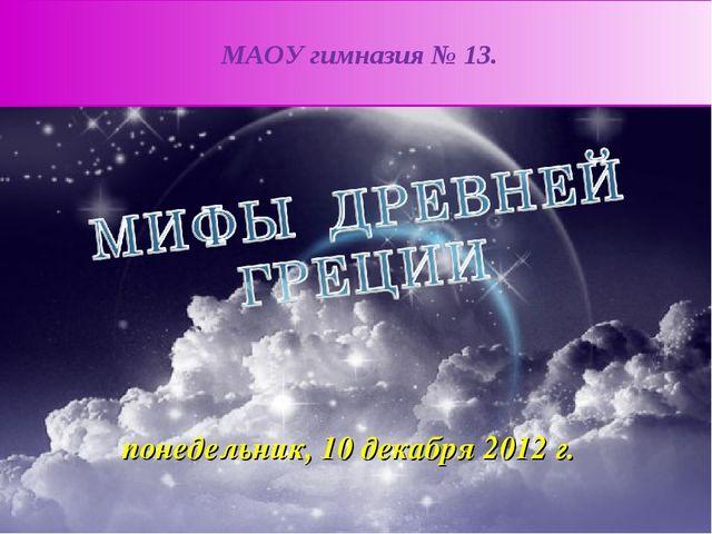 МАОУ гимназия № 13. понедельник, 10 декабря 2012 г.