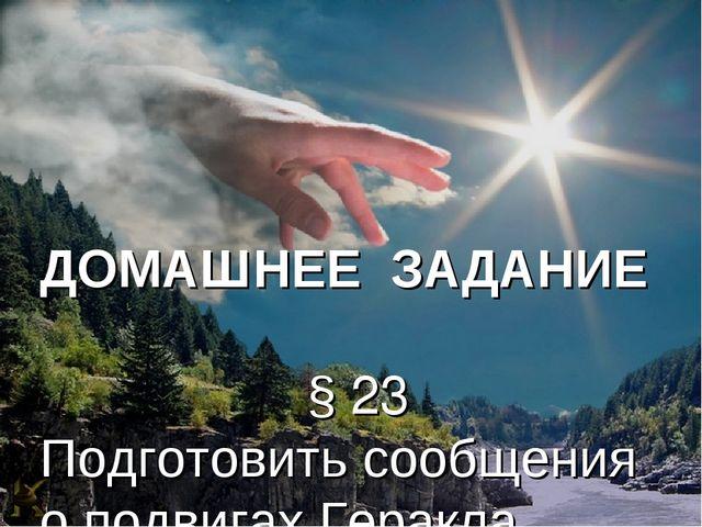 ДОМАШНЕЕ ЗАДАНИЕ § 23 Подготовить сообщения о подвигах Геракла