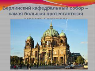 Берлинский кафедральный собор – самая большая протестантская церковь Германии.