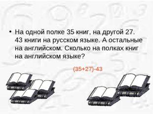 На одной полке 35 книг, на другой 27. 43 книги на русском языке. А остальные