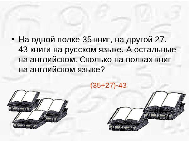На одной полке 35 книг, на другой 27. 43 книги на русском языке. А остальные...