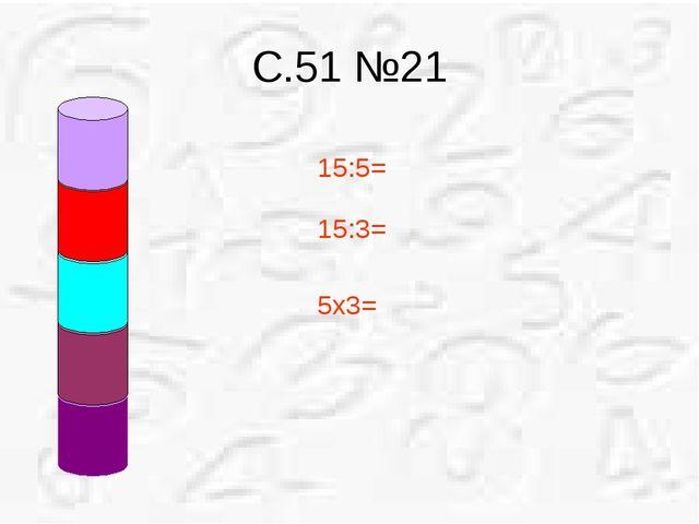 С.51 №21 15:5= 15:3= 5х3=
