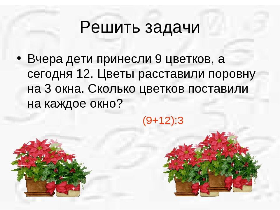 Решить задачи Вчера дети принесли 9 цветков, а сегодня 12. Цветы расставили п...