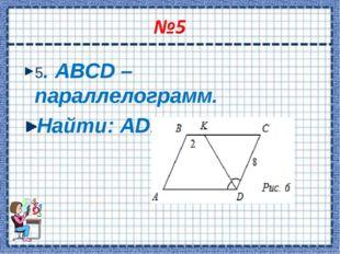 5. ABCD – параллелограмм. Найти: AD. AD = 10 см