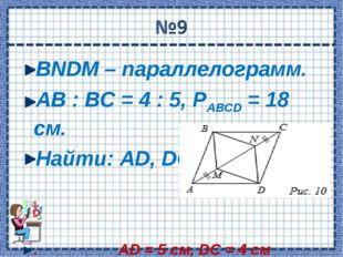 BNDM – параллелограмм. АВ : ВС = 4 : 5, РABCD = 18 см. Найти: AD, DC. . AD =