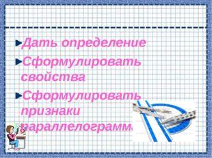 Дать определение Сформулировать свойства Сформулировать признаки параллелогра