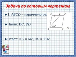 1. ABCD – параллелограмм. Найти: ÐС, ÐD. Ответ: < C = 64°,
